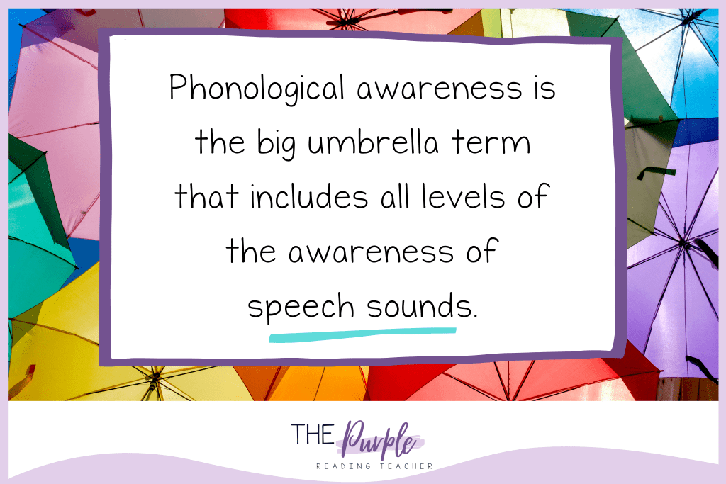 Phonological awareness is the big umbrella term that includes all levels of the awareness of speech sounds.